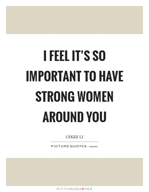 I feel it's so important to have strong women around you Picture Quote #1
