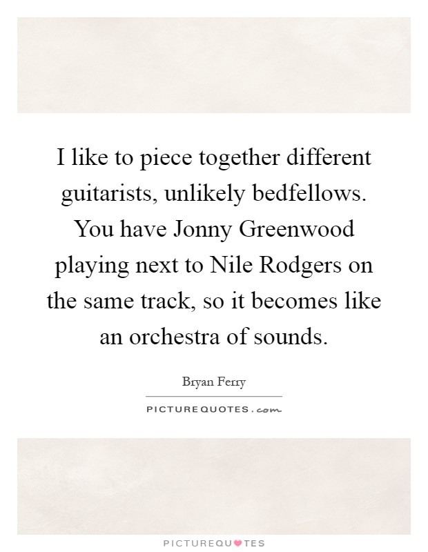 I like to piece together different guitarists, unlikely bedfellows. You have Jonny Greenwood playing next to Nile Rodgers on the same track, so it becomes like an orchestra of sounds Picture Quote #1
