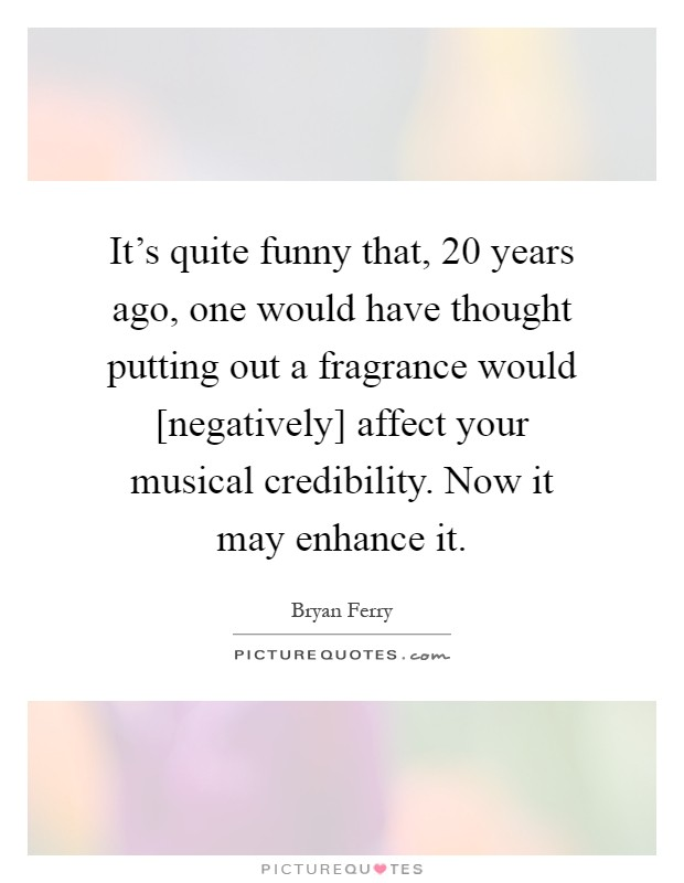 It's quite funny that, 20 years ago, one would have thought putting out a fragrance would [negatively] affect your musical credibility. Now it may enhance it Picture Quote #1