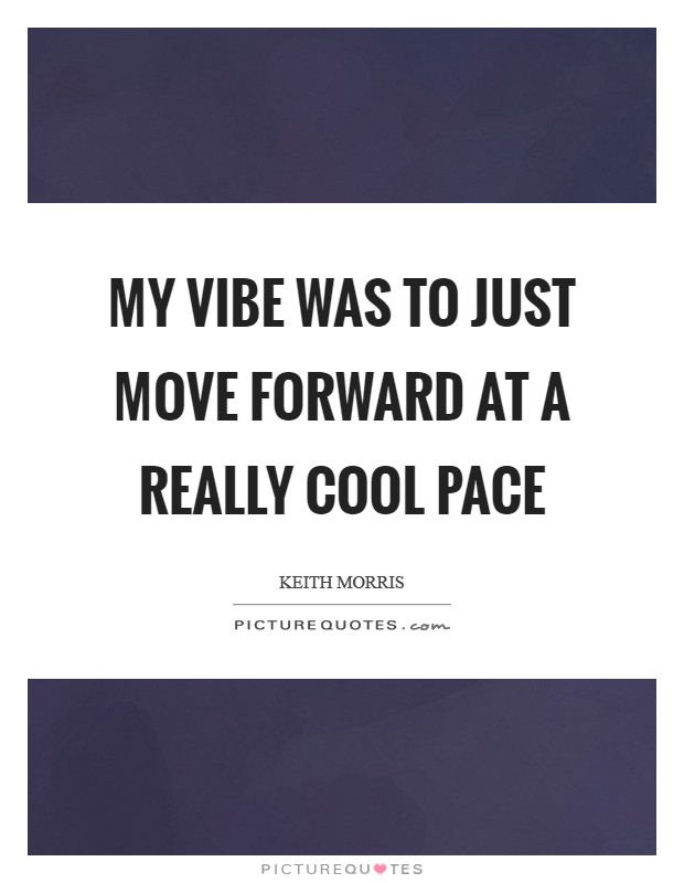 My vibe was to just move forward at a really cool pace Picture Quote #1
