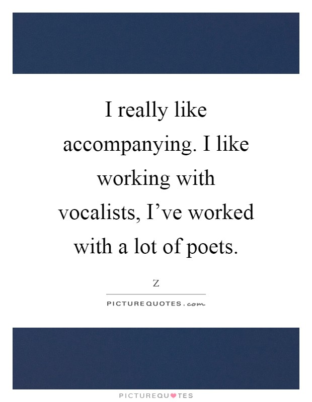 I really like accompanying. I like working with vocalists, I've worked with a lot of poets Picture Quote #1