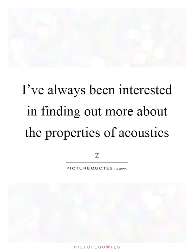I've always been interested in finding out more about the properties of acoustics Picture Quote #1