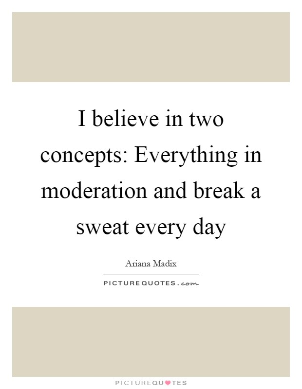 I believe in two concepts: Everything in moderation and break a sweat every day Picture Quote #1