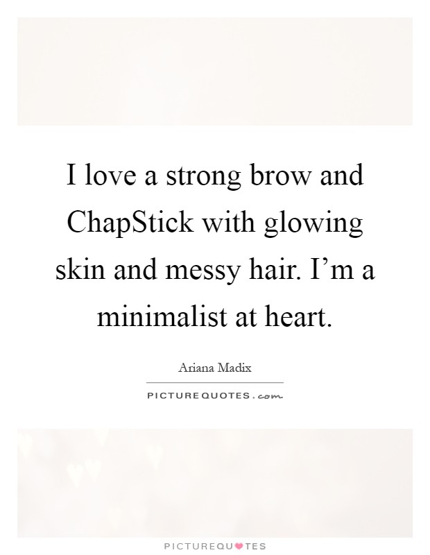 I love a strong brow and ChapStick with glowing skin and messy hair. I'm a minimalist at heart Picture Quote #1