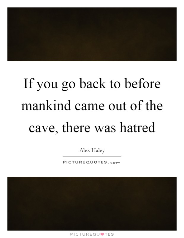 If you go back to before mankind came out of the cave, there was hatred Picture Quote #1