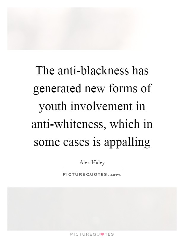 The anti-blackness has generated new forms of youth involvement in anti-whiteness, which in some cases is appalling Picture Quote #1