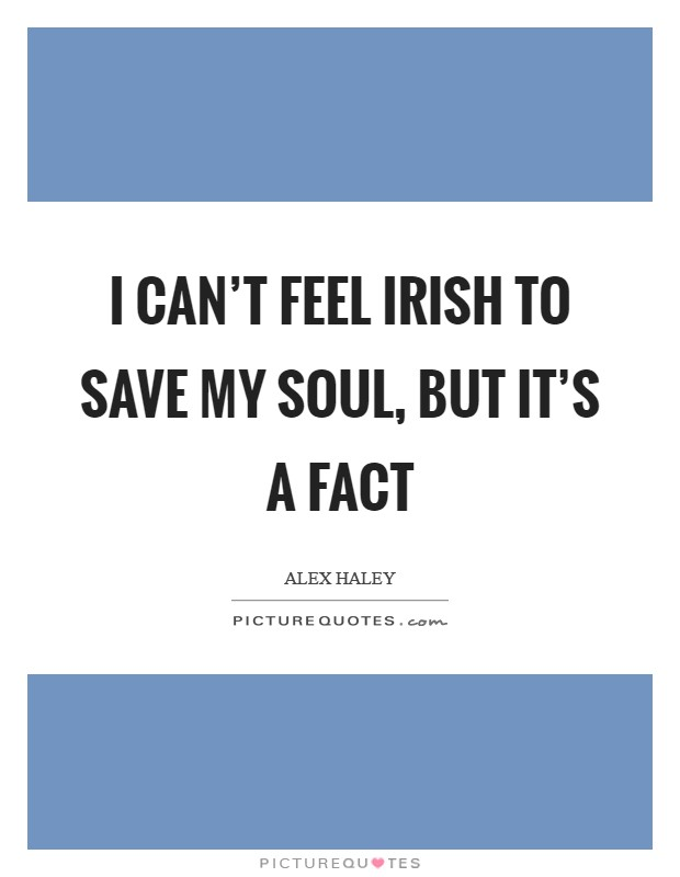 I can't feel Irish to save my soul, but it's a fact Picture Quote #1