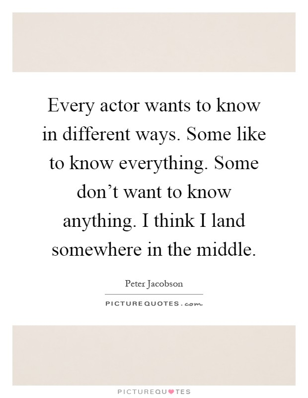 Every actor wants to know in different ways. Some like to know everything. Some don't want to know anything. I think I land somewhere in the middle Picture Quote #1
