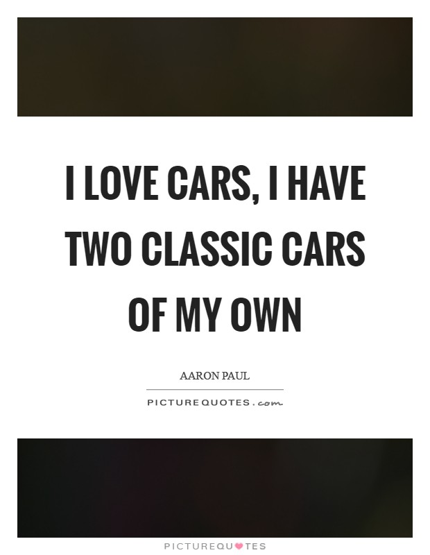 I love cars, I have two classic cars of my own Picture Quote #1