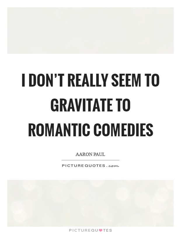 I don't really seem to gravitate to romantic comedies Picture Quote #1