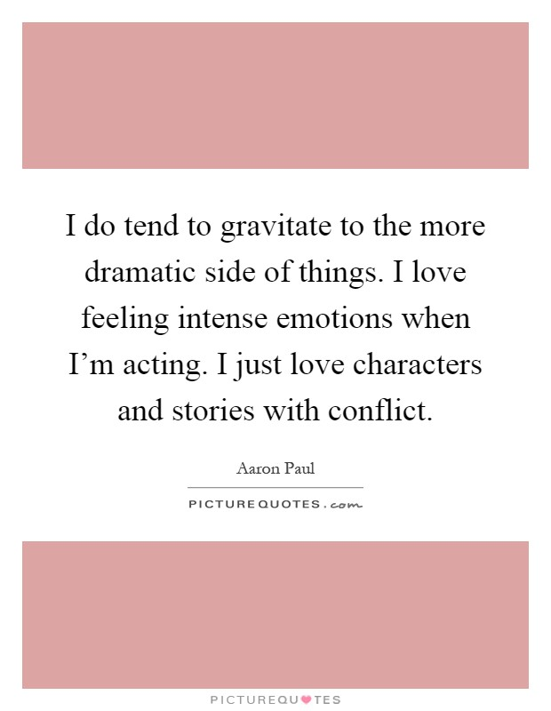 I do tend to gravitate to the more dramatic side of things. I love feeling intense emotions when I'm acting. I just love characters and stories with conflict Picture Quote #1