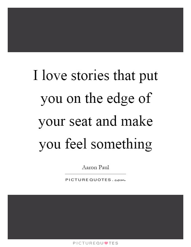 I love stories that put you on the edge of your seat and make you feel something Picture Quote #1
