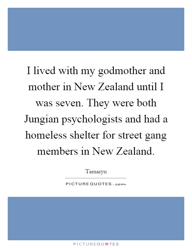 I lived with my godmother and mother in New Zealand until I was seven. They were both Jungian psychologists and had a homeless shelter for street gang members in New Zealand Picture Quote #1