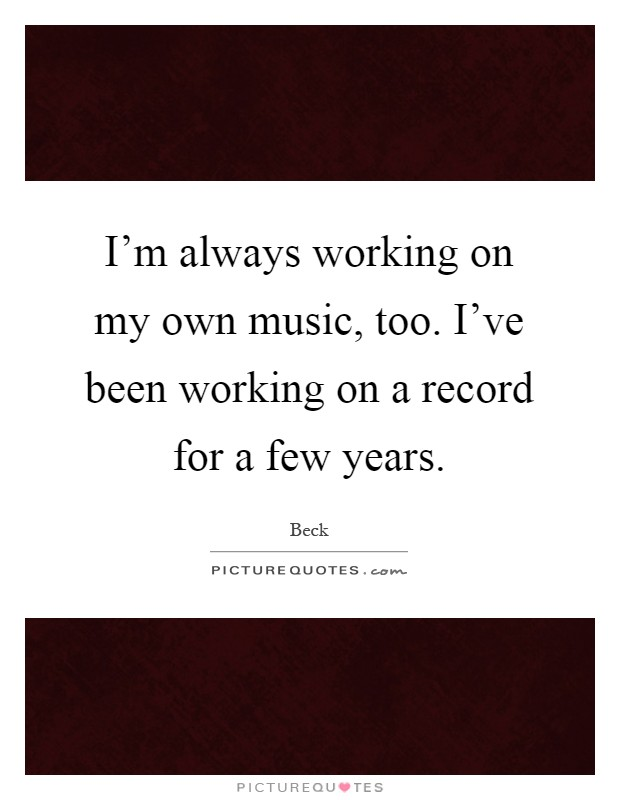 I'm always working on my own music, too. I've been working on a record for a few years Picture Quote #1