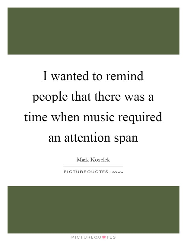 I wanted to remind people that there was a time when music required an attention span Picture Quote #1
