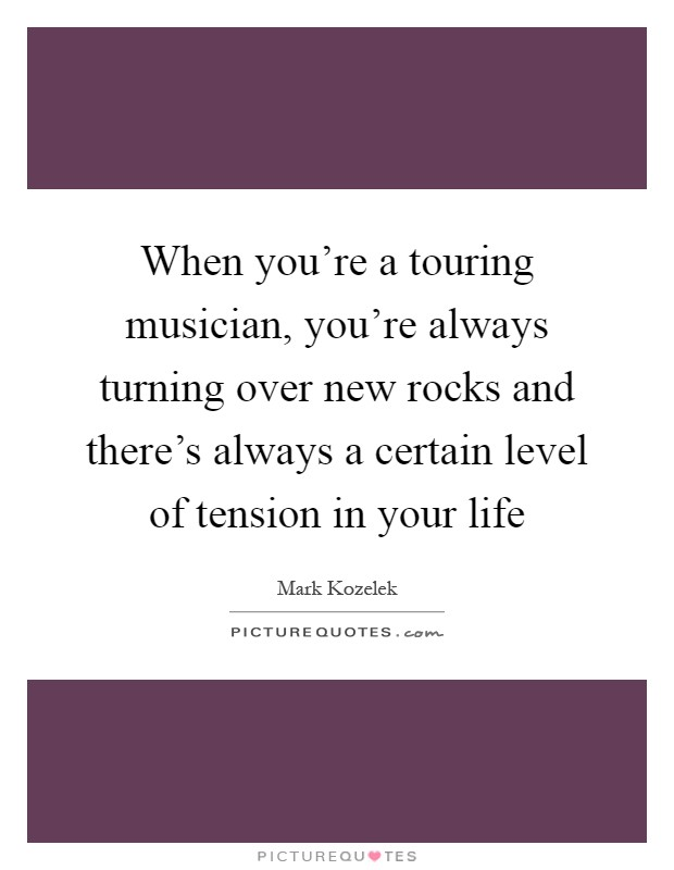 When you're a touring musician, you're always turning over new rocks and there's always a certain level of tension in your life Picture Quote #1