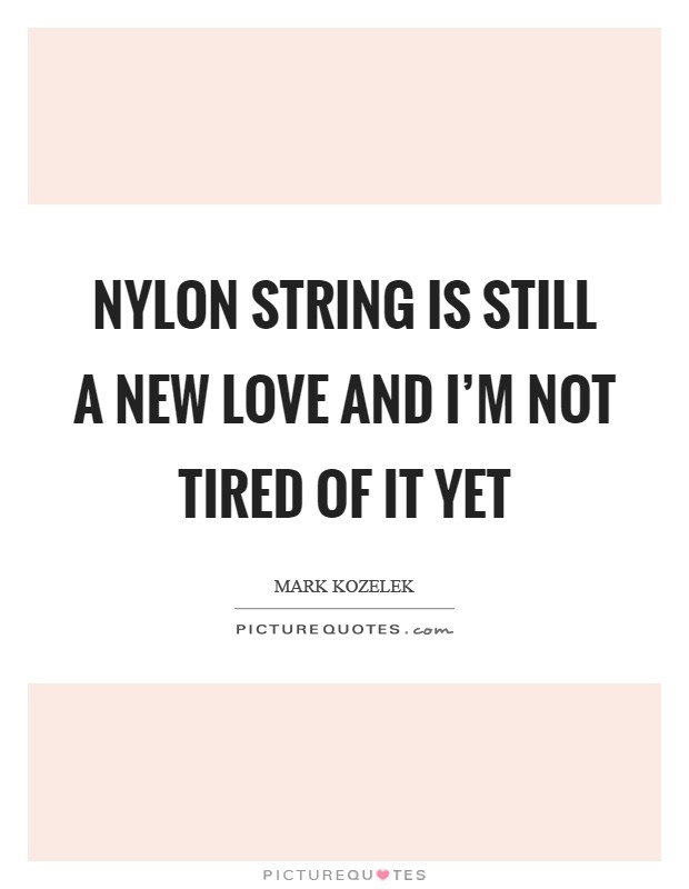 Nylon string is still a new love and I'm not tired of it yet Picture Quote #1