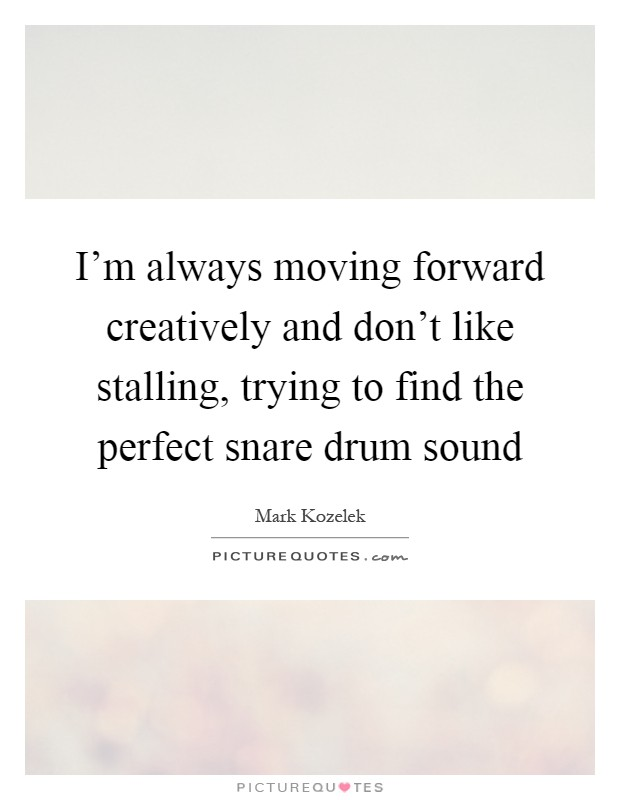 I'm always moving forward creatively and don't like stalling, trying to find the perfect snare drum sound Picture Quote #1