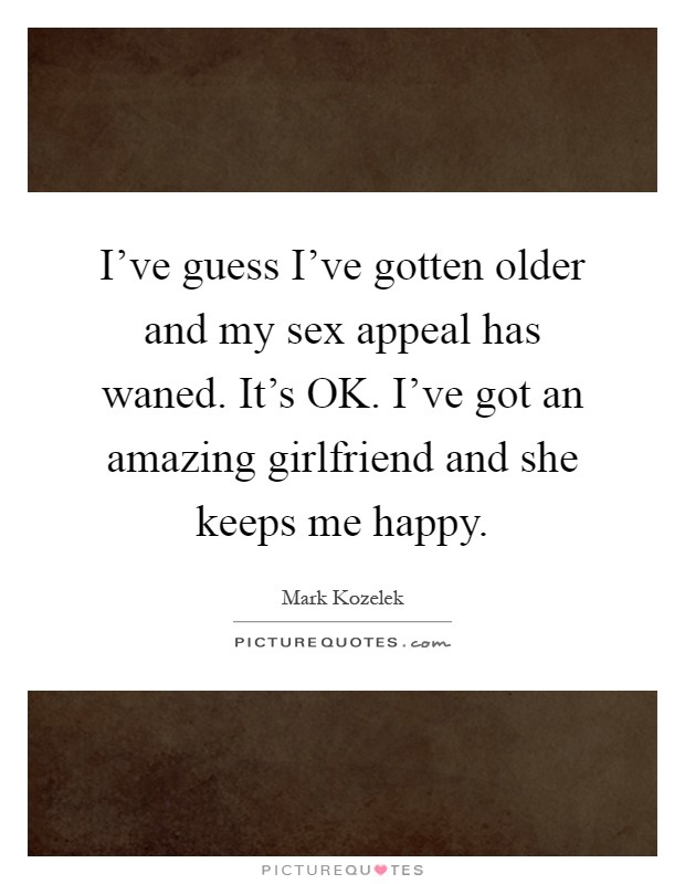 I've guess I've gotten older and my sex appeal has waned. It's OK. I've got an amazing girlfriend and she keeps me happy Picture Quote #1