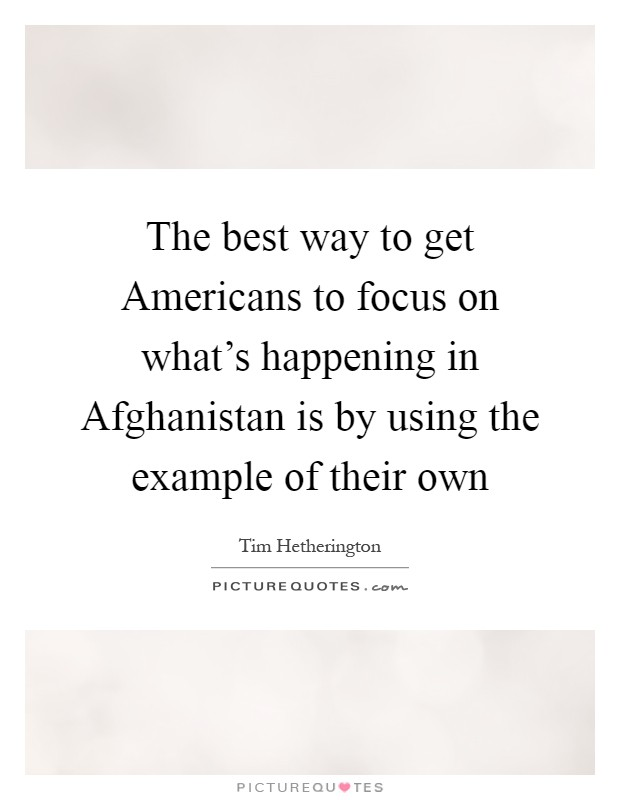 The best way to get Americans to focus on what's happening in Afghanistan is by using the example of their own Picture Quote #1