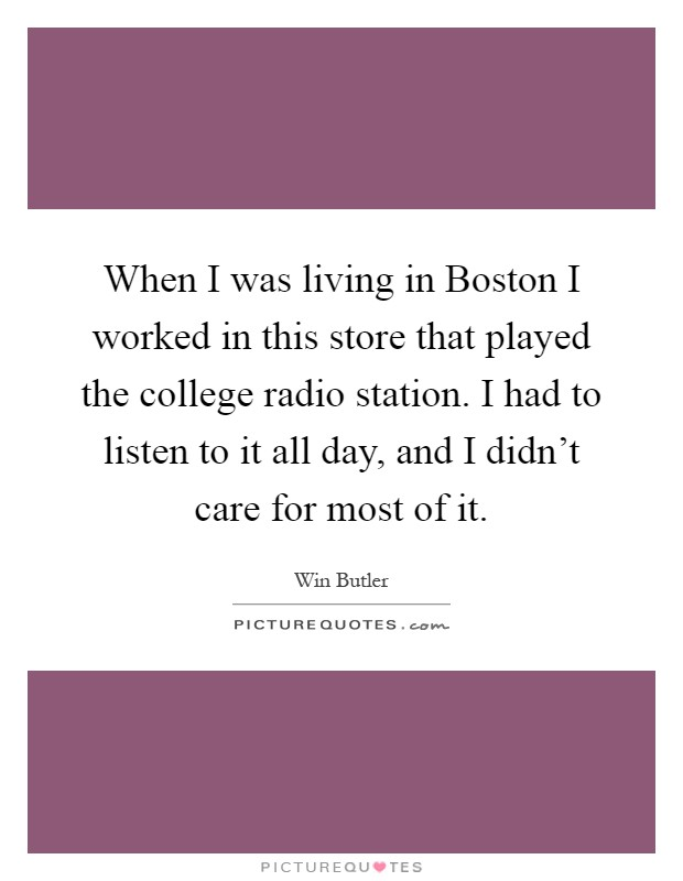 When I was living in Boston I worked in this store that played the college radio station. I had to listen to it all day, and I didn't care for most of it Picture Quote #1