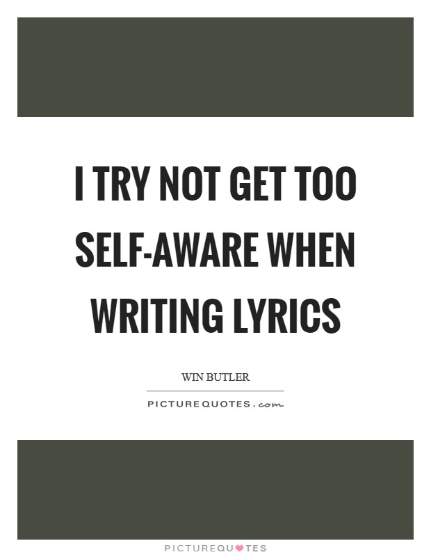 I try not get too self-aware when writing lyrics Picture Quote #1
