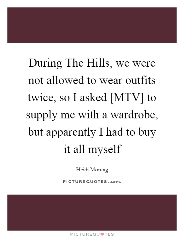 During The Hills, we were not allowed to wear outfits twice, so I asked [MTV] to supply me with a wardrobe, but apparently I had to buy it all myself Picture Quote #1