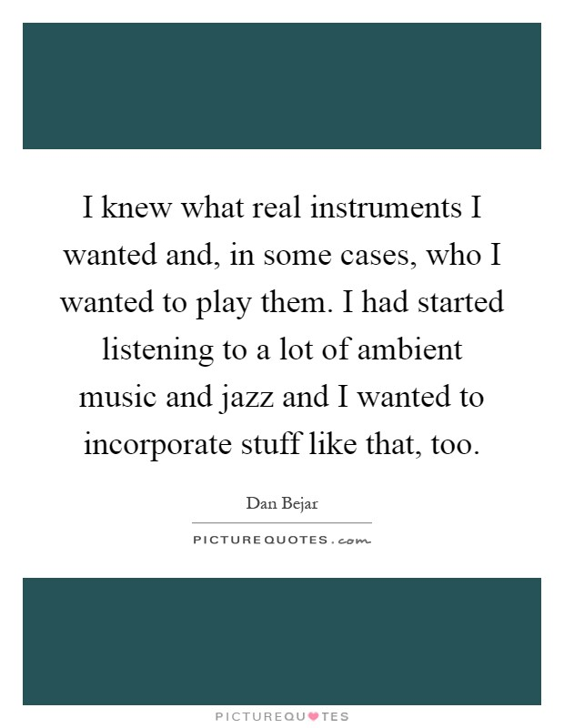 I knew what real instruments I wanted and, in some cases, who I wanted to play them. I had started listening to a lot of ambient music and jazz and I wanted to incorporate stuff like that, too Picture Quote #1