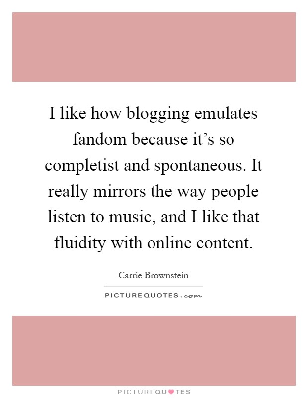 I like how blogging emulates fandom because it's so completist and spontaneous. It really mirrors the way people listen to music, and I like that fluidity with online content Picture Quote #1