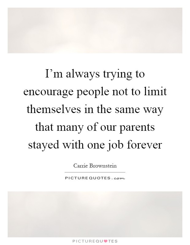 I'm always trying to encourage people not to limit themselves in the same way that many of our parents stayed with one job forever Picture Quote #1