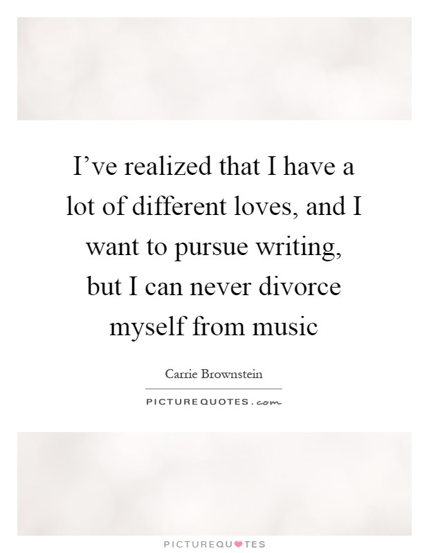I've realized that I have a lot of different loves, and I want to pursue writing, but I can never divorce myself from music Picture Quote #1