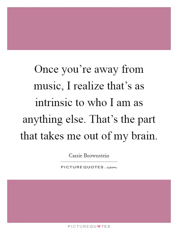 Once you're away from music, I realize that's as intrinsic to who I am as anything else. That's the part that takes me out of my brain Picture Quote #1