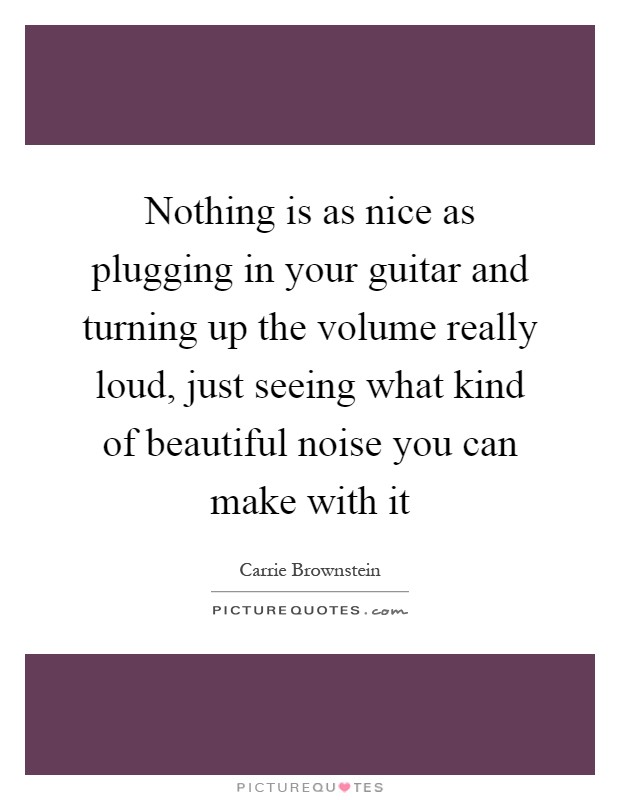 Nothing is as nice as plugging in your guitar and turning up the volume really loud, just seeing what kind of beautiful noise you can make with it Picture Quote #1