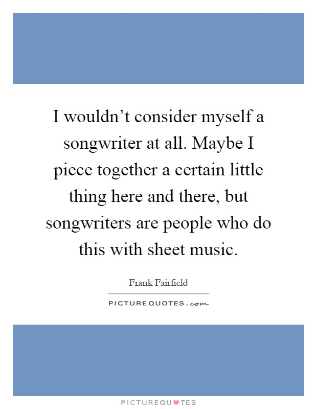 I wouldn't consider myself a songwriter at all. Maybe I piece together a certain little thing here and there, but songwriters are people who do this with sheet music Picture Quote #1
