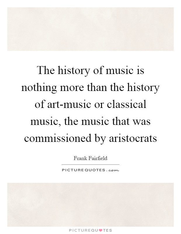 The history of music is nothing more than the history of art-music or classical music, the music that was commissioned by aristocrats Picture Quote #1