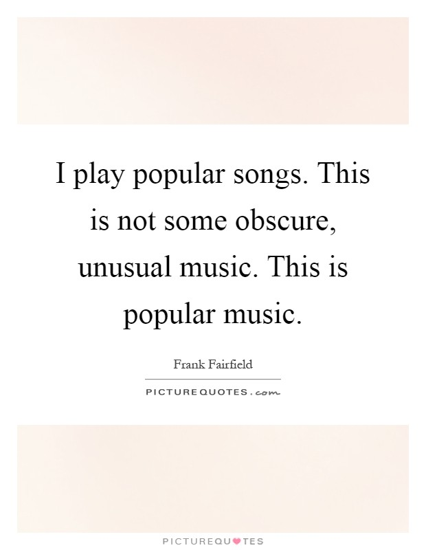 I play popular songs. This is not some obscure, unusual music. This is popular music Picture Quote #1