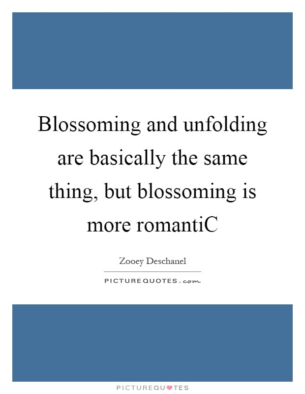 Blossoming and unfolding are basically the same thing, but blossoming is more romantiC Picture Quote #1
