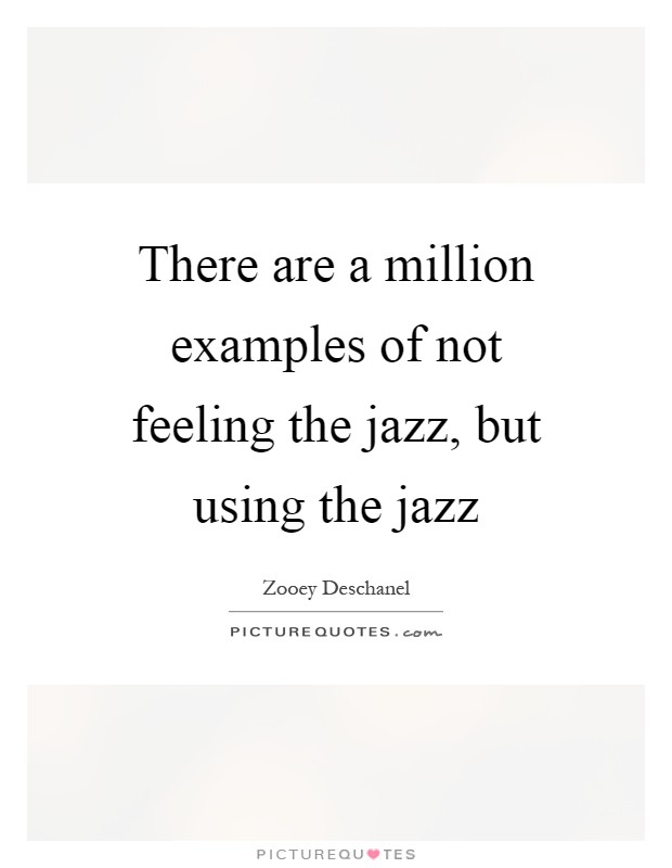 There are a million examples of not feeling the jazz, but using the jazz Picture Quote #1