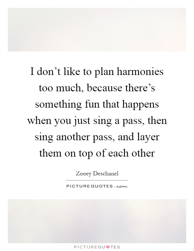 I don't like to plan harmonies too much, because there's something fun that happens when you just sing a pass, then sing another pass, and layer them on top of each other Picture Quote #1