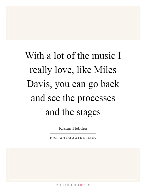 With a lot of the music I really love, like Miles Davis, you can go back and see the processes and the stages Picture Quote #1