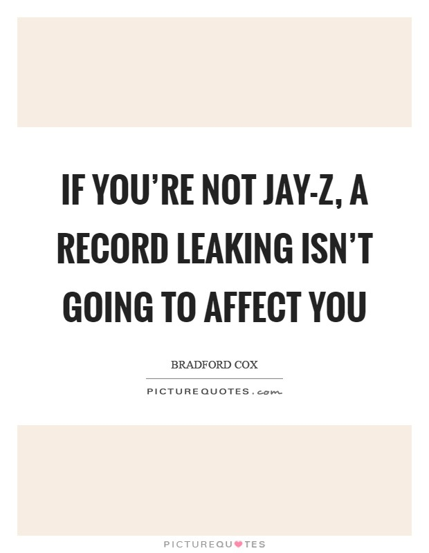 If you're not Jay-Z, a record leaking isn't going to affect you Picture Quote #1