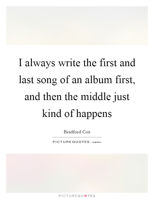 I always write the first and last song of an album first, and then the middle just kind of happens Picture Quote #1