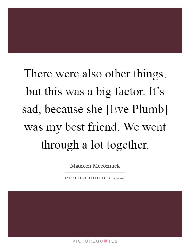There were also other things, but this was a big factor. It's sad, because she [Eve Plumb] was my best friend. We went through a lot together Picture Quote #1
