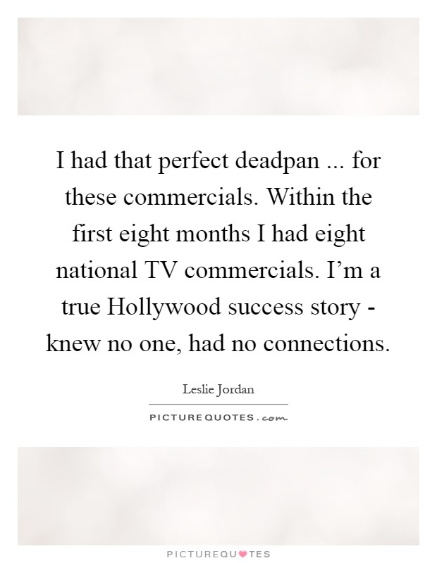 I had that perfect deadpan ... for these commercials. Within the first eight months I had eight national TV commercials. I'm a true Hollywood success story - knew no one, had no connections Picture Quote #1