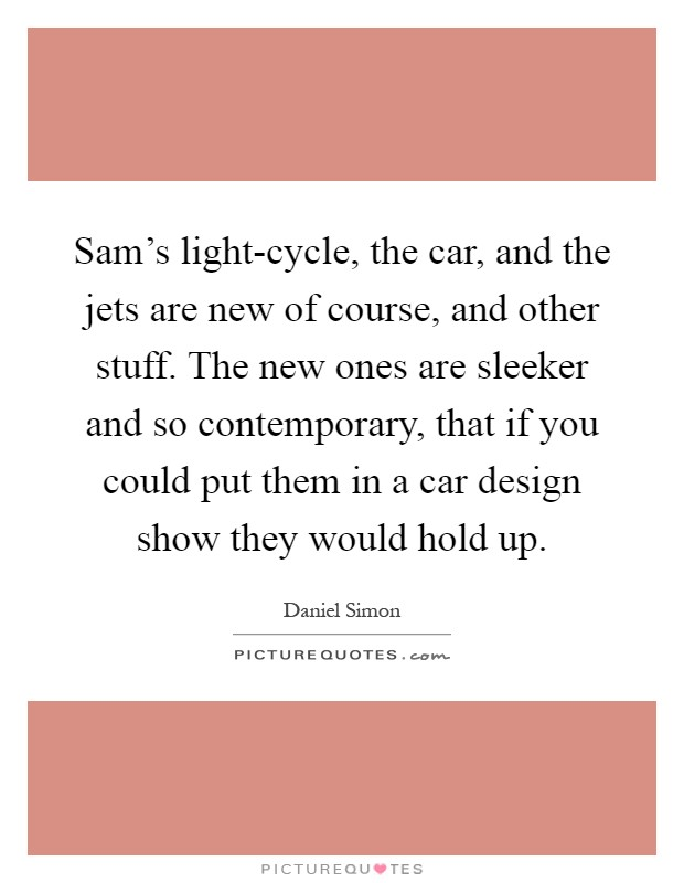 Sam's light-cycle, the car, and the jets are new of course, and other stuff. The new ones are sleeker and so contemporary, that if you could put them in a car design show they would hold up Picture Quote #1
