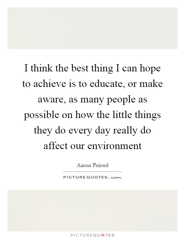 I think the best thing I can hope to achieve is to educate, or make aware, as many people as possible on how the little things they do every day really do affect our environment Picture Quote #1