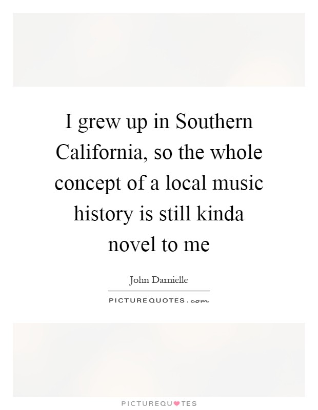 I grew up in Southern California, so the whole concept of a local music history is still kinda novel to me Picture Quote #1