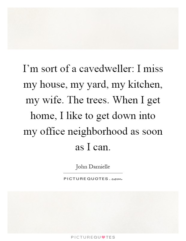 I'm sort of a cavedweller: I miss my house, my yard, my kitchen, my wife. The trees. When I get home, I like to get down into my office neighborhood as soon as I can Picture Quote #1