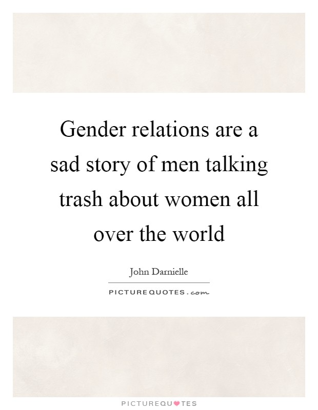 Gender relations are a sad story of men talking trash about women all over the world Picture Quote #1