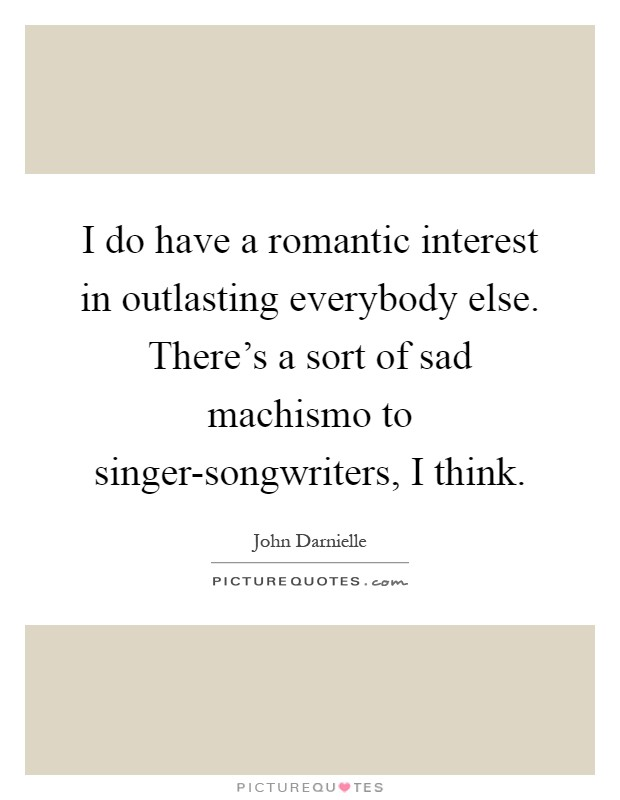 I do have a romantic interest in outlasting everybody else. There's a sort of sad machismo to singer-songwriters, I think Picture Quote #1